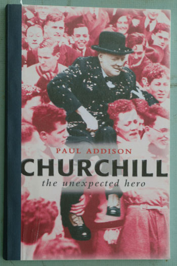Churchill The Unexpected Hero, PROOF. Paul Addison.