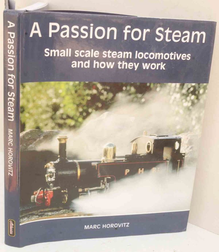 A Passion for Steam: Small Scale Steam Locomotives and How They Work. Marc Horovitz.