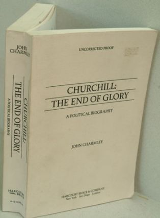 Churchill The End of Glory (Uncorrected Proof). John Charmley.