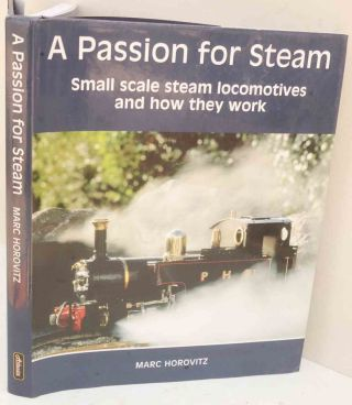 A Passion for Steam: Small Scale Steam Locomotives and How They Work. Marc Horovitz