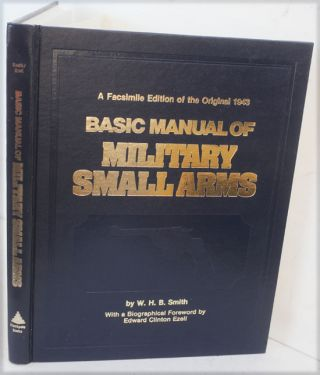 Basic Manual of Military Small Arms, A Facsimile of the Original 1943 Edition. W. H. B. Smith